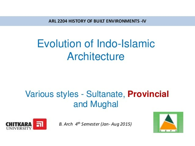 Evolution of Indo-Islamic Architecture Various styles - Sultanate, Provincial and Mughal ARL 2204 HISTORY OF BUILT ENVIRON...