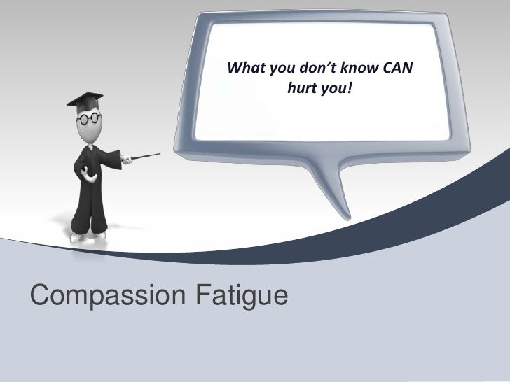What you don't know CAN                    hurt you!Compassion Fatigue