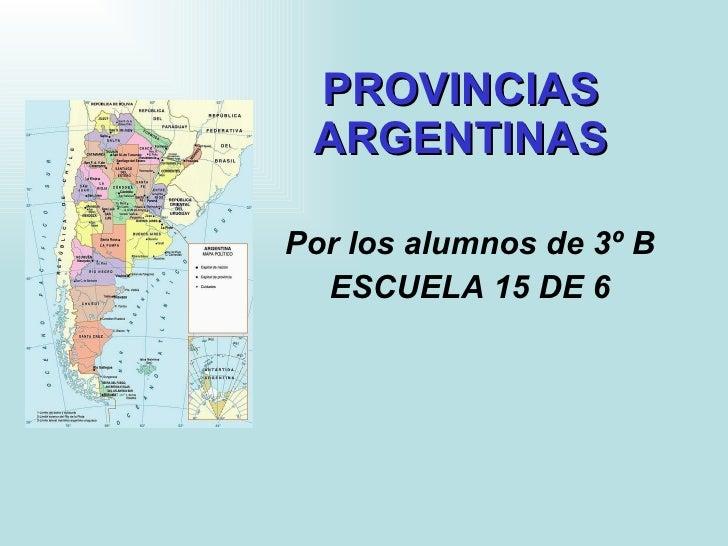 PROVINCIAS  ARGENTINAS   Por los alumnos de 3º B ESCUELA 15 DE 6