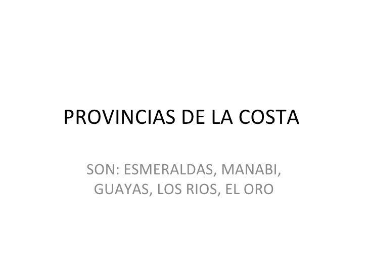 PROVINCIAS DE LA COSTA  SON: ESMERALDAS, MANABI, GUAYAS, LOS RIOS, EL ORO
