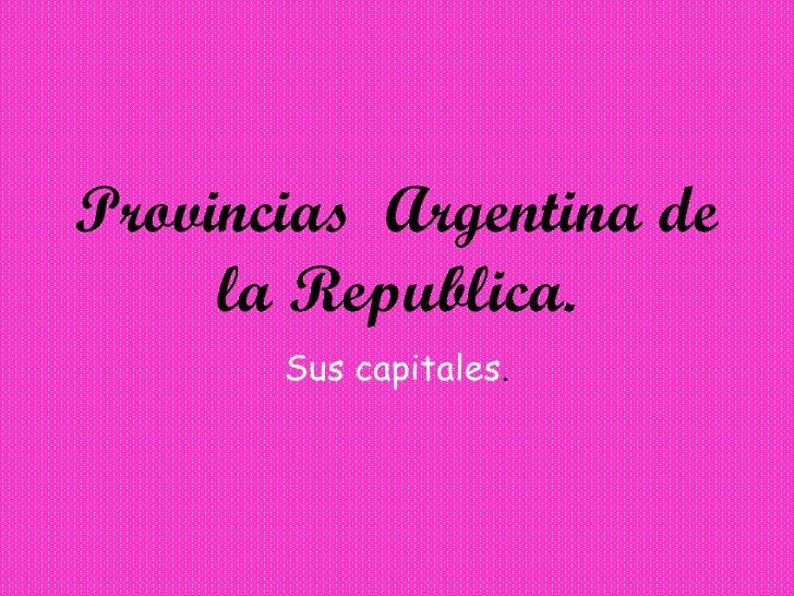 Provincias  Argentina de   la Republica. Sus capitales .