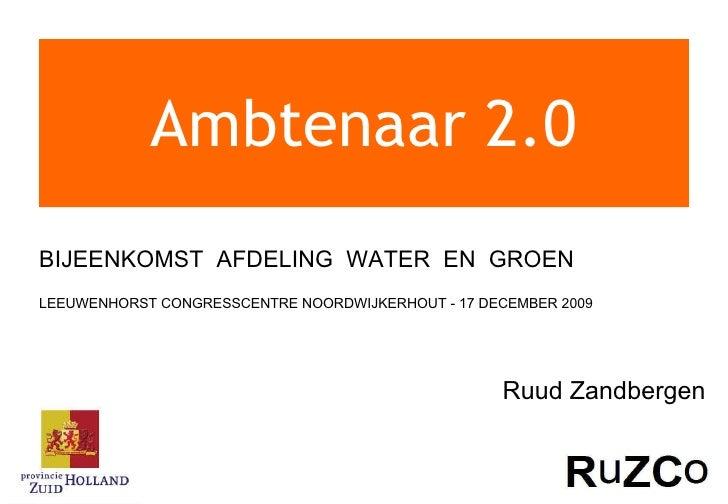 Ambtenaar 2.0 BIJEENKOMST  AFDELING  WATER  EN  GROEN  LEEUWENHORST CONGRESSCENTRE NOORDWIJKERHOUT - 17 DECEMBER 2009 Ruud...