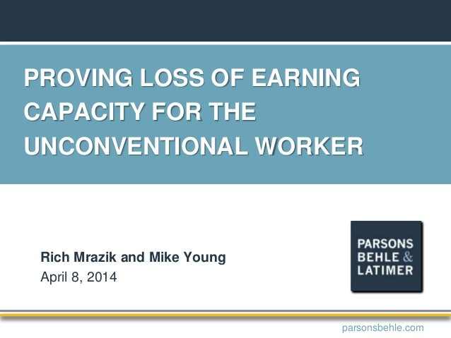 PROVING LOSS OF EARNING CAPACITY FOR THE UNCONVENTIONAL WORKER Rich Mrazik and Mike Young April 8, 2014 parsonsbehle.com