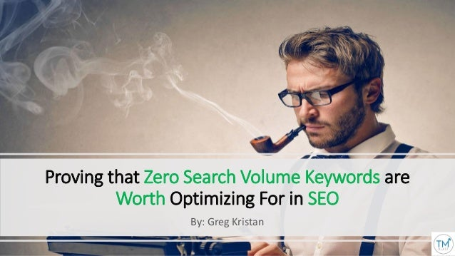 Proving that Zero Search Volume Keywords are Worth Optimizing For in SEO By: Greg Kristan