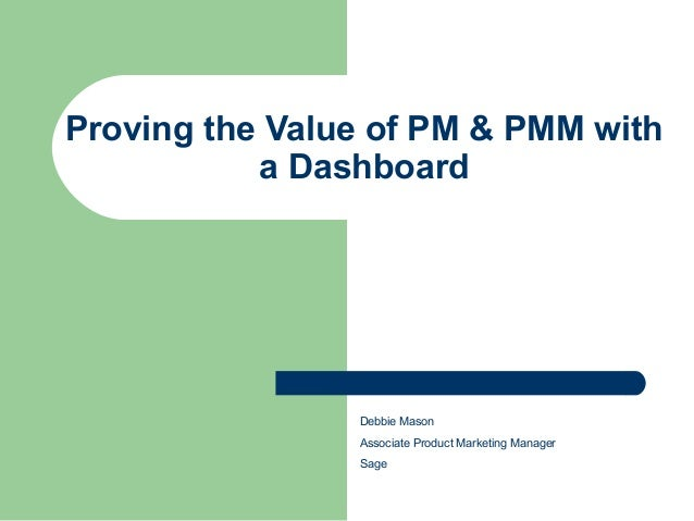 Proving the Value of PM & PMM with a Dashboard Debbie Mason Associate Product Marketing Manager Sage