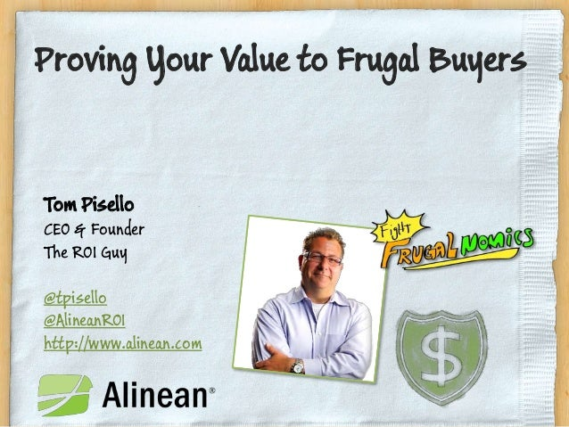 Proving Your Value to Frugal BuyersTom PiselloCEO & FounderThe ROI Guy@tpisello@AlineanROIhttp://www.alinean.com