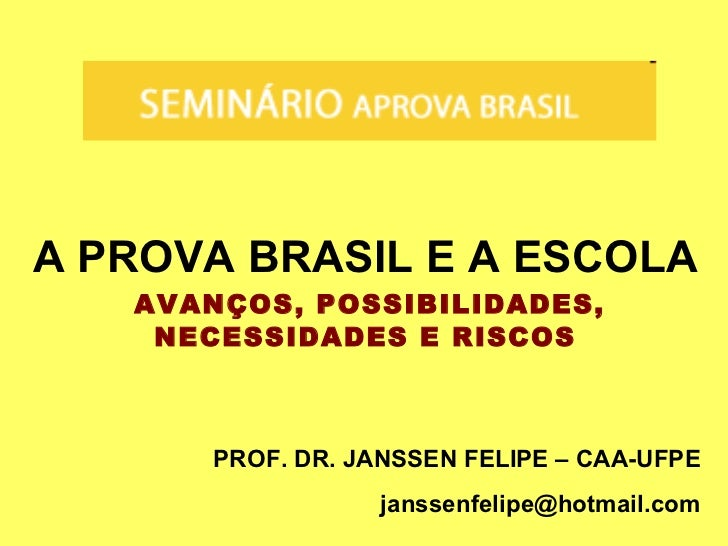 A PROVA BRASIL E A ESCOLA AVANÇOS, POSSIBILIDADES, NECESSIDADES E RISCOS PROF. DR. JANSSEN FELIPE – CAA-UFPE [email_address]