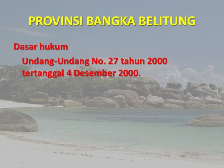 PROVINSI BANGKA BELITUNGDasar hukum Undang-Undang No. 27 tahun 2000 tertanggal 4 Desember 2000.