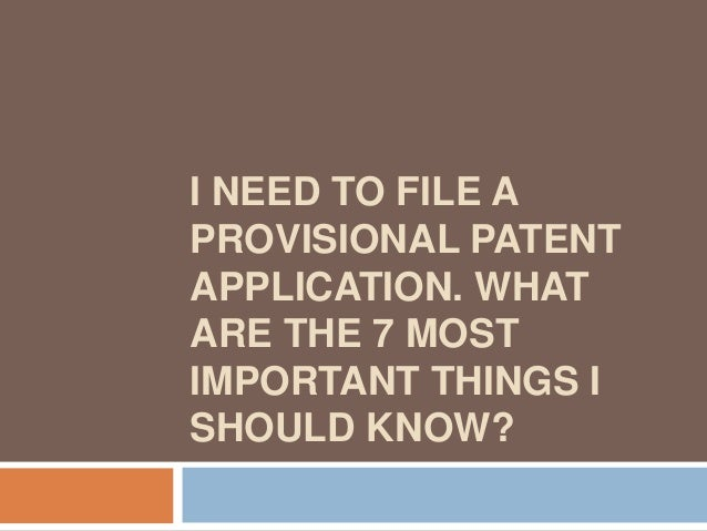 I NEED TO FILE APROVISIONAL PATENTAPPLICATION. WHATARE THE 7 MOSTIMPORTANT THINGS ISHOULD KNOW?