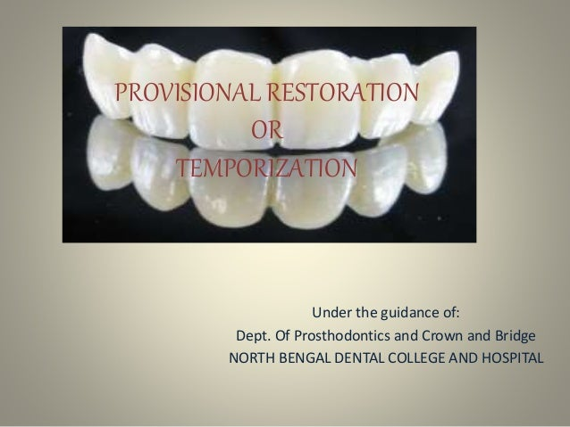 PROVISIONAL RESTORATION OR TEMPORIZATION Under the guidance of: Dept. Of Prosthodontics and Crown and Bridge NORTH BENGAL ...