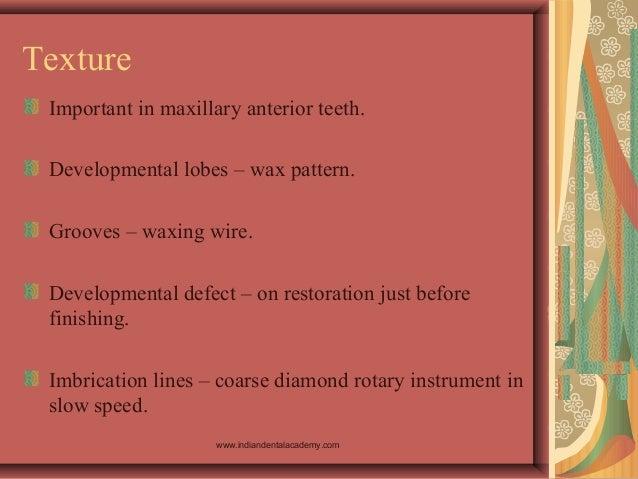 Texture Important in maxillary anterior teeth. Developmental lobes – wax pattern. Grooves – waxing wire. Developmental def...