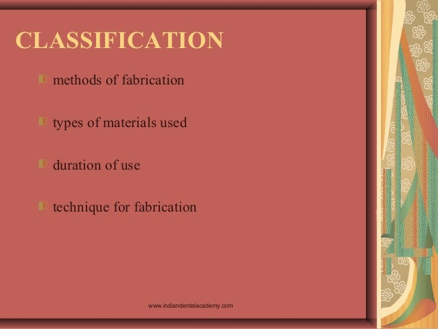 CLASSIFICATION methods of fabrication types of materials used duration of use technique for fabrication www.indiandentalac...