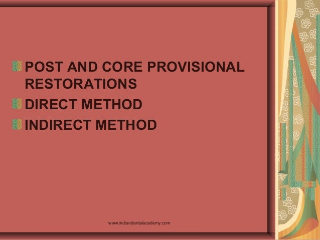 POST AND CORE PROVISIONAL RESTORATIONS DIRECT METHOD INDIRECT METHOD www.indiandentalacademy.com