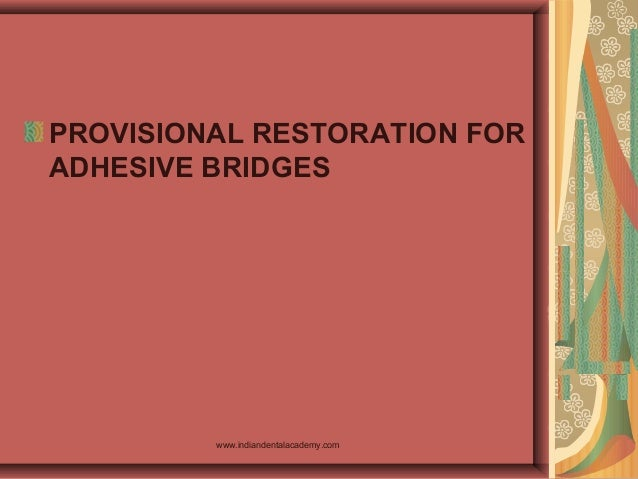 PROVISIONAL RESTORATION FOR ADHESIVE BRIDGES www.indiandentalacademy.com
