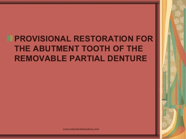 PROVISIONAL RESTORATION FOR THE ABUTMENT TOOTH OF THE REMOVABLE PARTIAL DENTURE www.indiandentalacademy.com