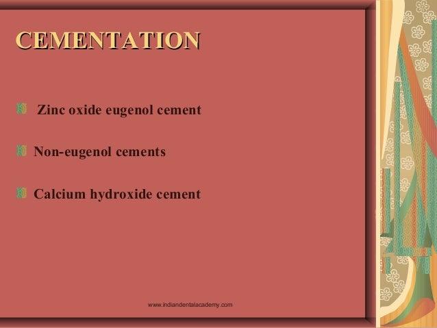 CEMENTATIONCEMENTATION Zinc oxide eugenol cement Non-eugenol cements Calcium hydroxide cement www.indiandentalacademy.com
