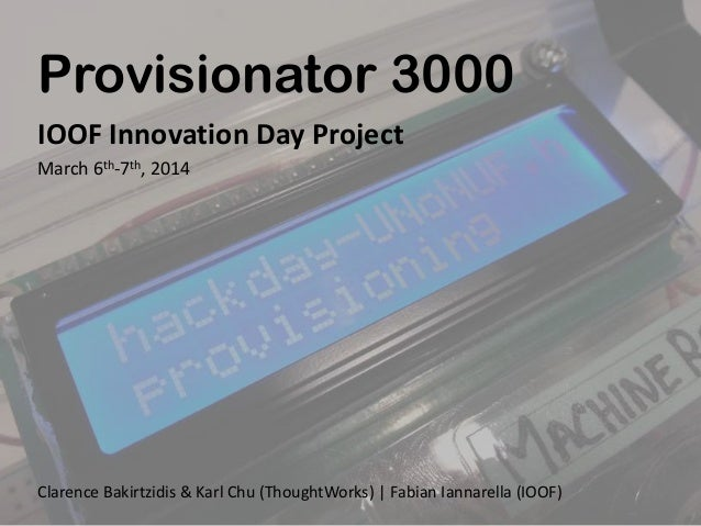 Provisionator 3000 IOOF Innovation Day Project March 6th-7th, 2014  Clarence Bakirtzidis & Karl Chu (ThoughtWorks) | Fabia...