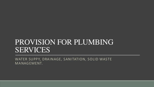 PROVISION FOR PLUMBING SERVICES WATER SUPPY, DRAINAGE, SANITATION, SOLID WASTE MANAGEMENT.