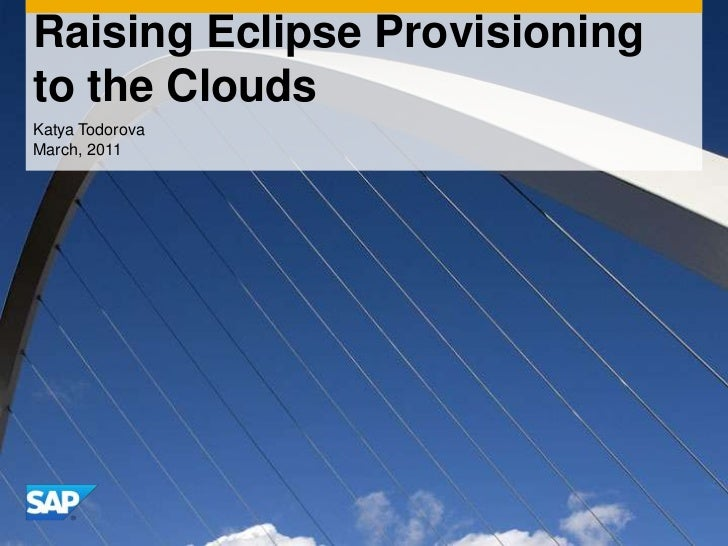 Raising Eclipse Provisioning to the Clouds<br />Katya Todorova<br />March, 2011<br />