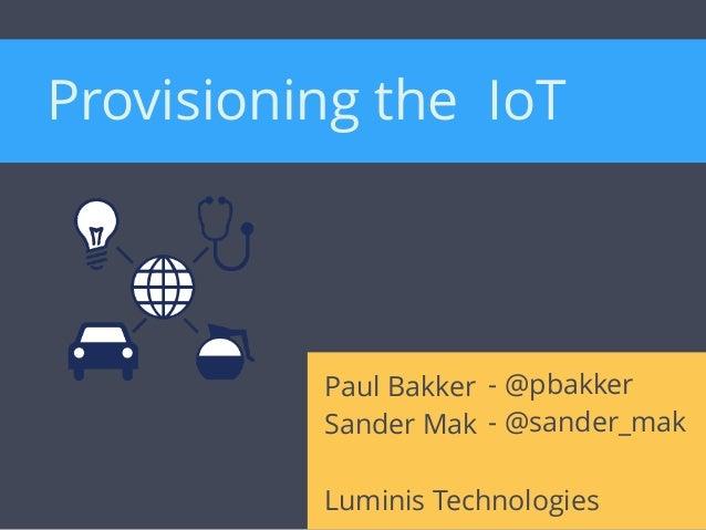 Paul Bakker Sander Mak Luminis Technologies - @pbakker - @sander_mak Provisioning the IoT