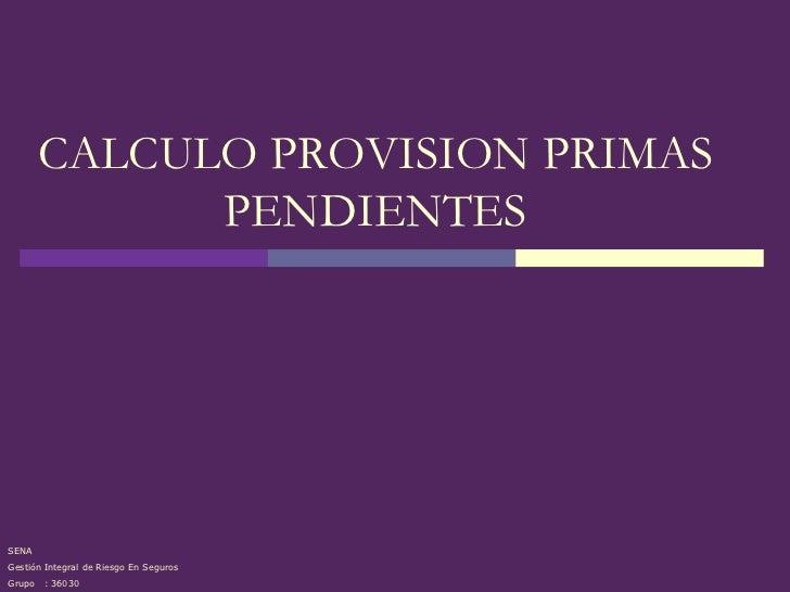 CALCULO PROVISION PRIMAS              PENDIENTESSENAGestión Integral de Riesgo En SegurosGrupo   : 36030