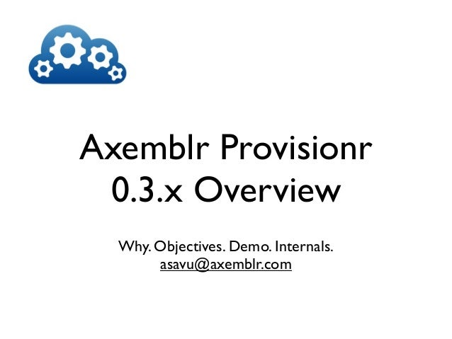 Axemblr Provisionr 0.3.x Overview  Why. Objectives. Demo. Internals.       asavu@axemblr.com