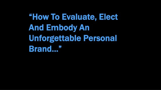 """How To Evaluate, Elect And Embody An Unforgettable Personal Brand…"""