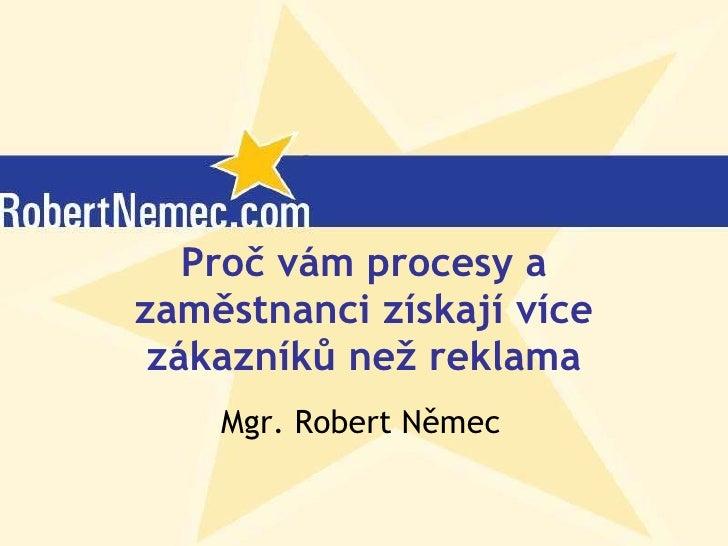 Proč vám procesy a zaměstnanci získají více zákazníků než reklama Mgr. Robert Němec (c) Robert Němec, 2007