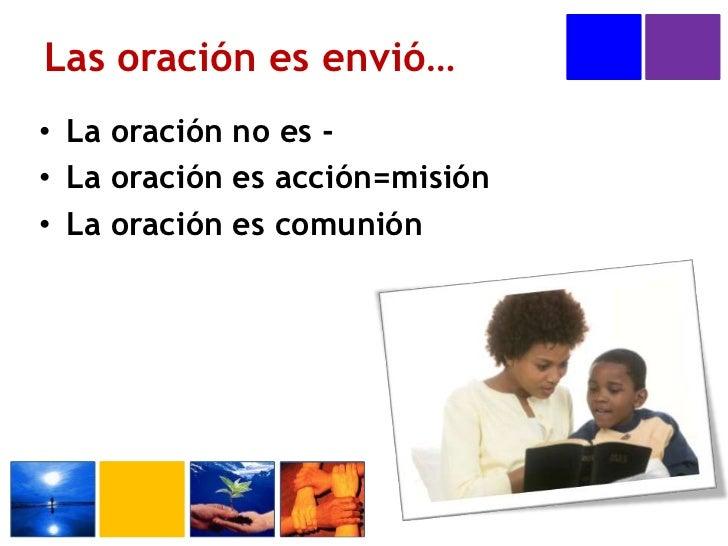 Las oración es envió…<br />La oración no es -<br />La oración es acción=misión<br />La oración es comunión<br />