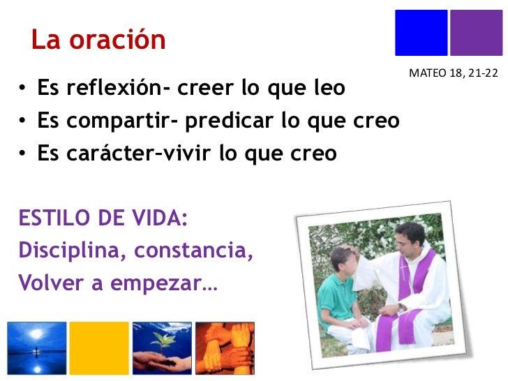 La oración <br />MATEO 18, 21-22<br />Es reflexión- creer lo que leo<br />Es compartir- predicar lo que creo<br />Es carác...