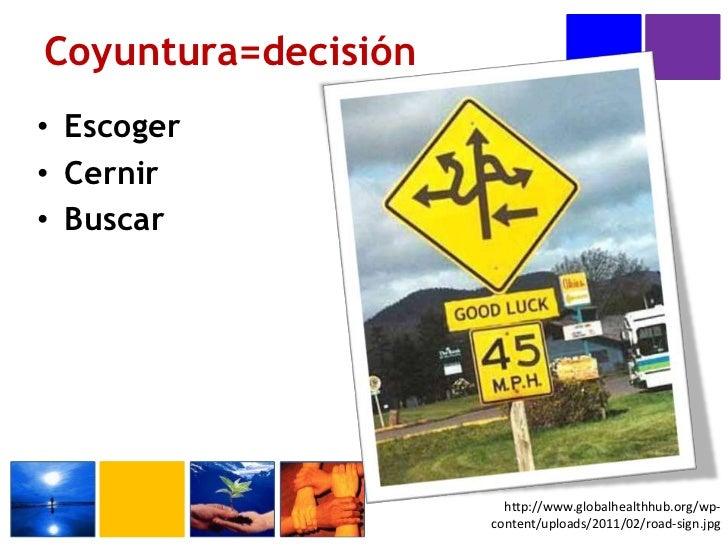 Escoger<br />Cernir<br />Buscar<br />Coyuntura=decisión<br />http://www.globalhealthhub.org/wp-content/uploads/2011/02/roa...