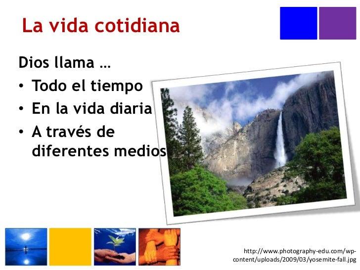 Dios llama …<br />Todo el tiempo<br />En la vida diaria<br />A través de diferentes medios<br />La vida cotidiana<br />htt...