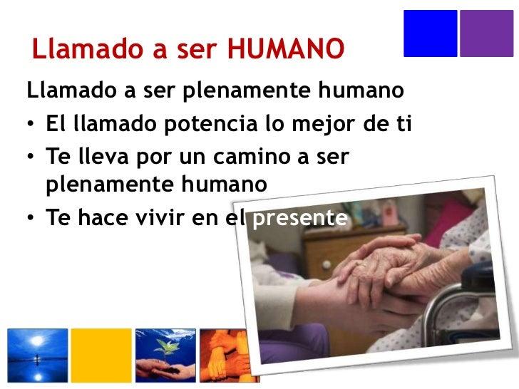 Llamado a ser HUMANO<br />Llamado a ser plenamente humano<br />El llamado potencia lo mejor de ti<br />Te lleva por un cam...