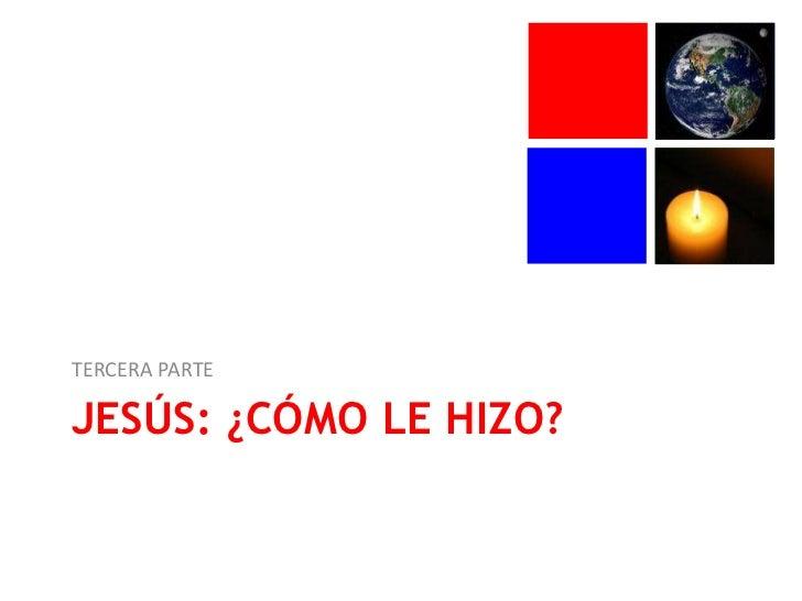 Jesús: ¿cómo le hizo?<br />TERCERA PARTE<br />