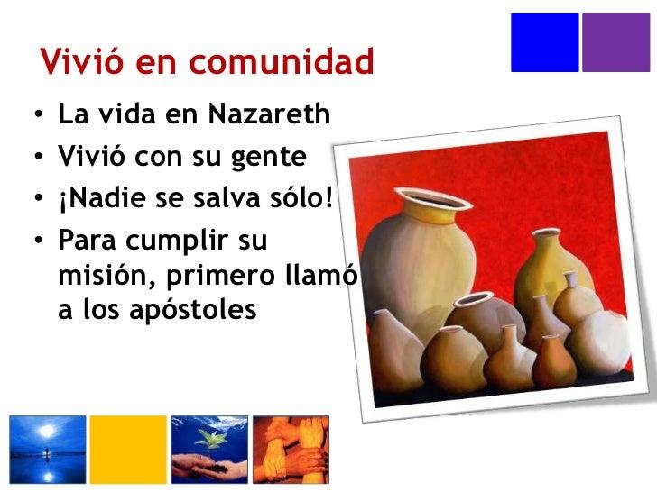 Vivió en comunidad<br />La vida en Nazareth<br />Vivió con su gente<br />¡Nadie se salva sólo!<br />Para cumplir su misión...
