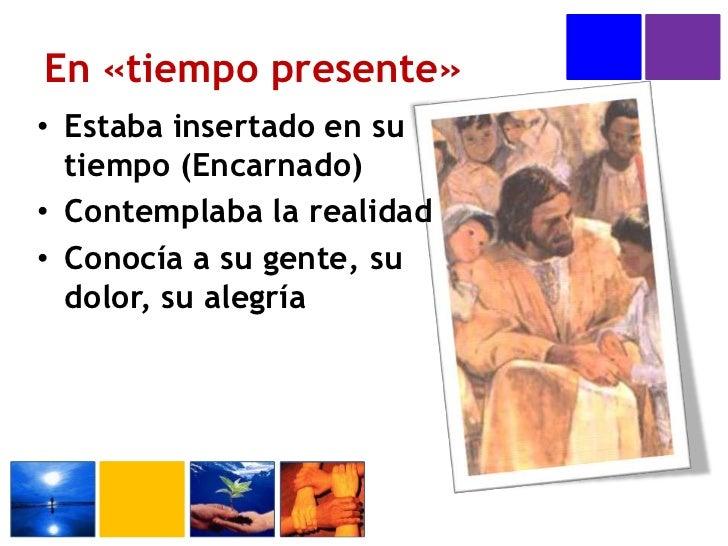 En «tiempo presente»<br />Estaba insertado en su tiempo (Encarnado)<br />Contemplaba la realidad<br />Conocía a su gente, ...