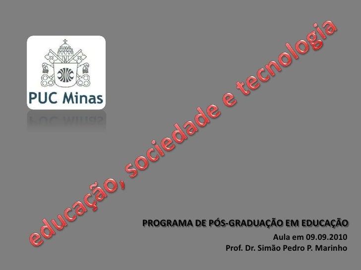 educação, sociedade e tecnologia<br />PROGRAMA DE PÓS-GRADUAÇÃO EM EDUCAÇÃO<br />Aula em 09.09.2010<br />Prof. Dr. Simão P...