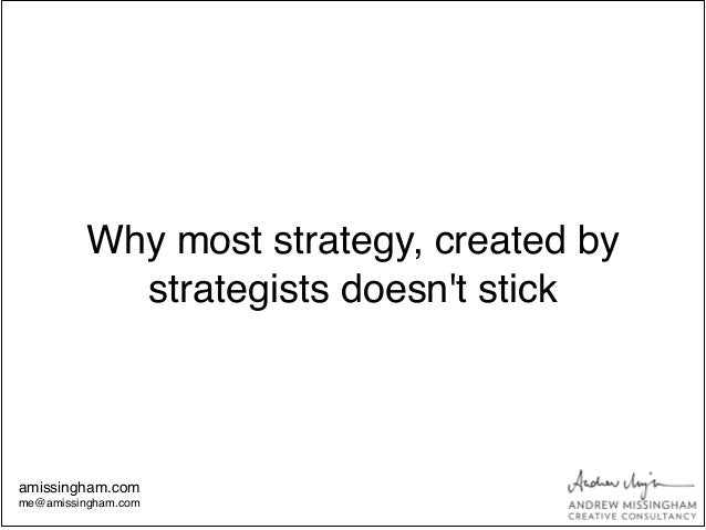 Why most strategy, created bystrategists doesnt stickamissingham.com!me@amissingham.com