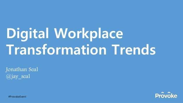 Digital Workplace Transformation Trends Jonathan Seal @jay_seal #ProvokeEvent