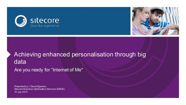 """Achieving enhanced personalisation through big data Are you ready for """"Internet of Me"""" Presented by // David Sigerson Site..."""