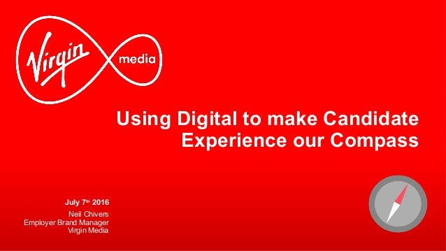 Using Digital to make Candidate Experience our Compass July 7th 2016 Neil Chivers Employer Brand Manager Virgin Media