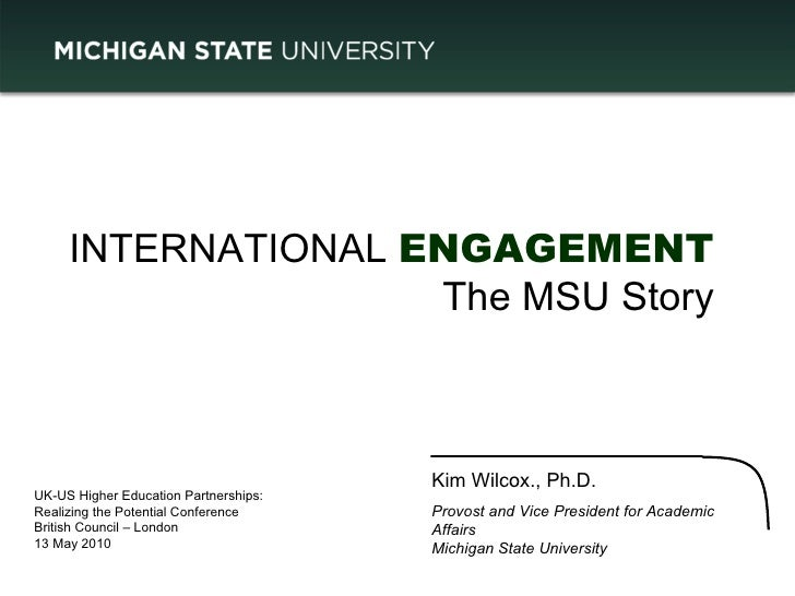 INTERNATIONAL  ENGAGEMENT The MSU Story Kim Wilcox., Ph.D. Provost and Vice President for Academic Affairs Michigan State ...