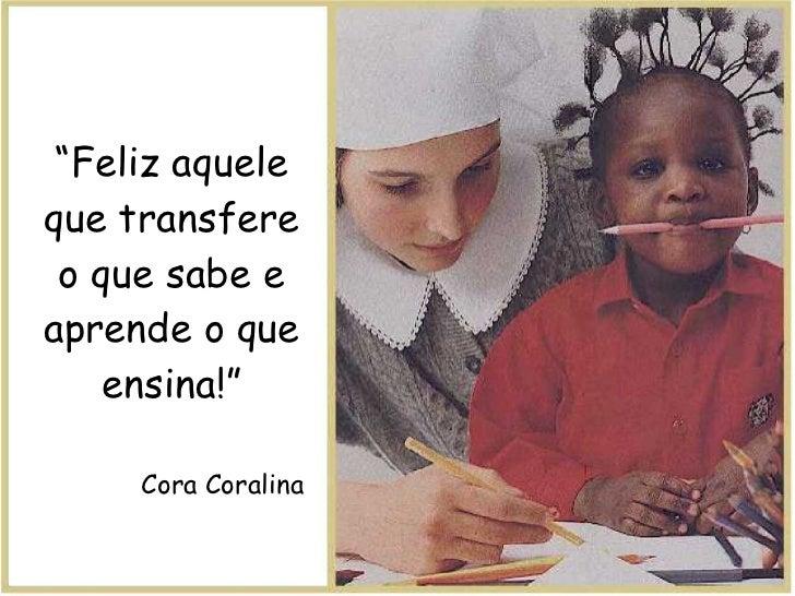 """"""" Feliz aquele que transfere o que sabe e aprende o que ensina!"""" Cora Coralina"""