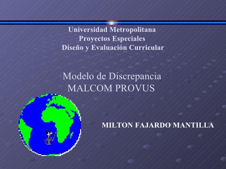 Universidad Metropolitana Proyectos Especiales Diseño y Evaluación Curricular Modelo de Discrepancia MALCOM PROVUS     M...