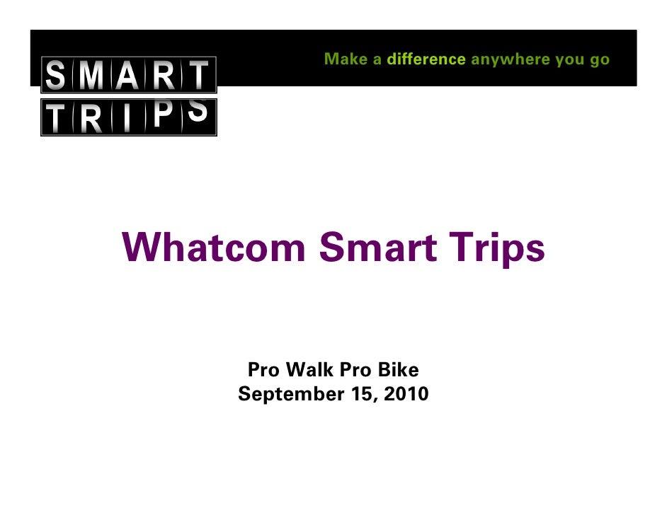 Make a difference anywhere you go     Whatcom Smart Trips        Pro Walk Pro Bike      September 15, 2010