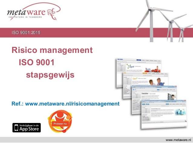 Risico management ISO 9001 stapsgewijs Ref.: www.metaware.nl/risicomanagement www.metaware.nl ISO 9001:2015ISO 9001:2015