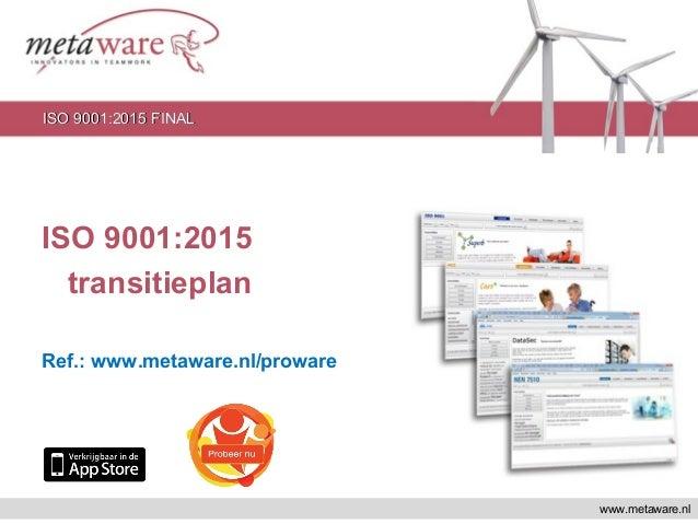 ISO 9001:2015 transitieplan Ref.: www.metaware.nl/proware www.metaware.nl ISO 9001:2015 FINALISO 9001:2015 FINAL