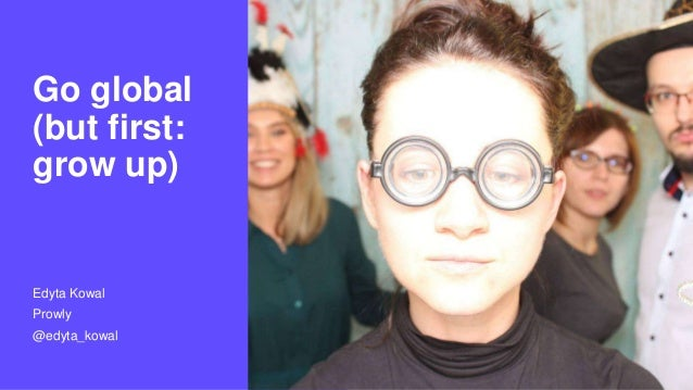 Edyta Kowal Prowly @edyta_kowal Go global (but first: grow up)