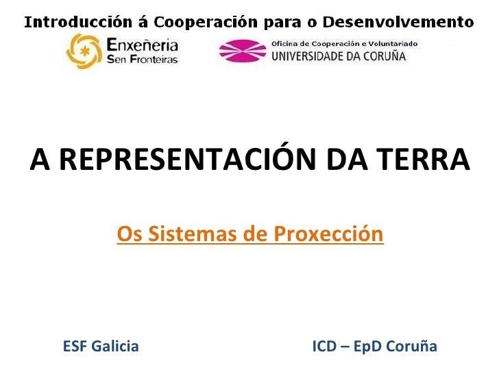 A REPRESENTACIÓN DA        TERRA      Os Sistemas de Proxección    ESF Galicia          ICD – EpD Coruña