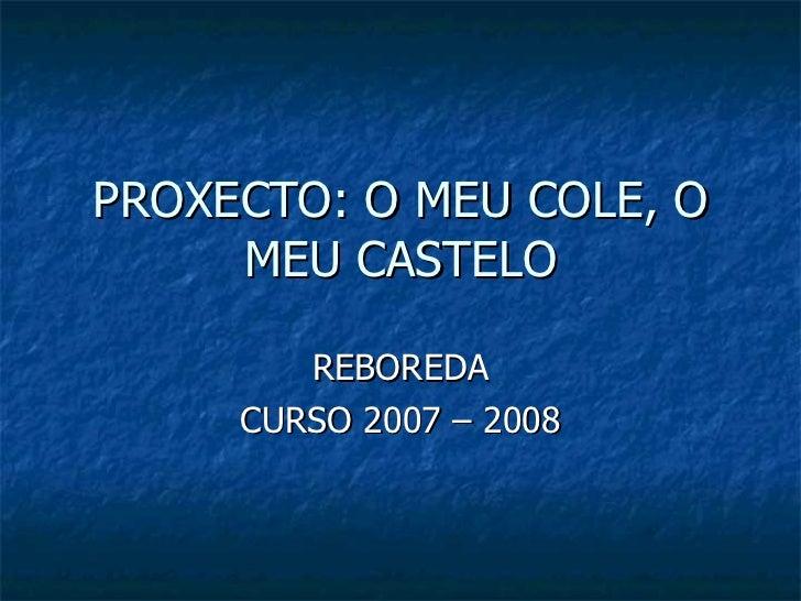 PROXECTO: O MEU COLE, O MEU CASTELO REBOREDA CURSO 2007 – 2008